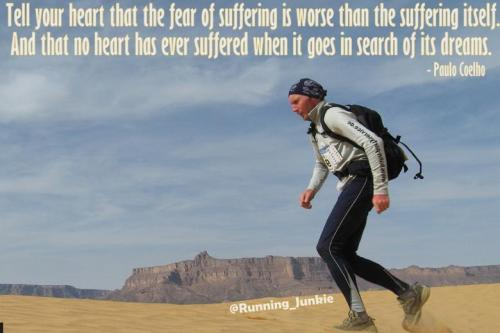 Tell your heart that the fear of suffering is worse than the suffering itself.